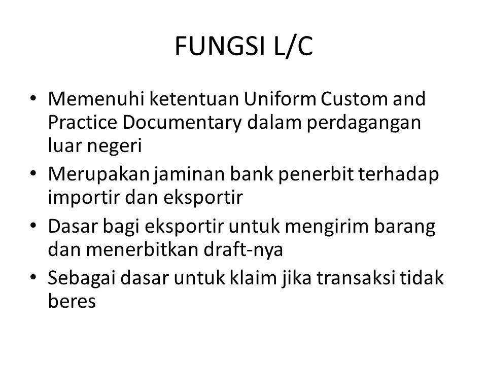 FUNGSI L/C Memenuhi ketentuan Uniform Custom and Practice Documentary dalam perdagangan luar negeri Merupakan jaminan bank penerbit terhadap importir dan eksportir Dasar bagi eksportir untuk mengirim barang dan menerbitkan draft-nya Sebagai dasar untuk klaim jika transaksi tidak beres