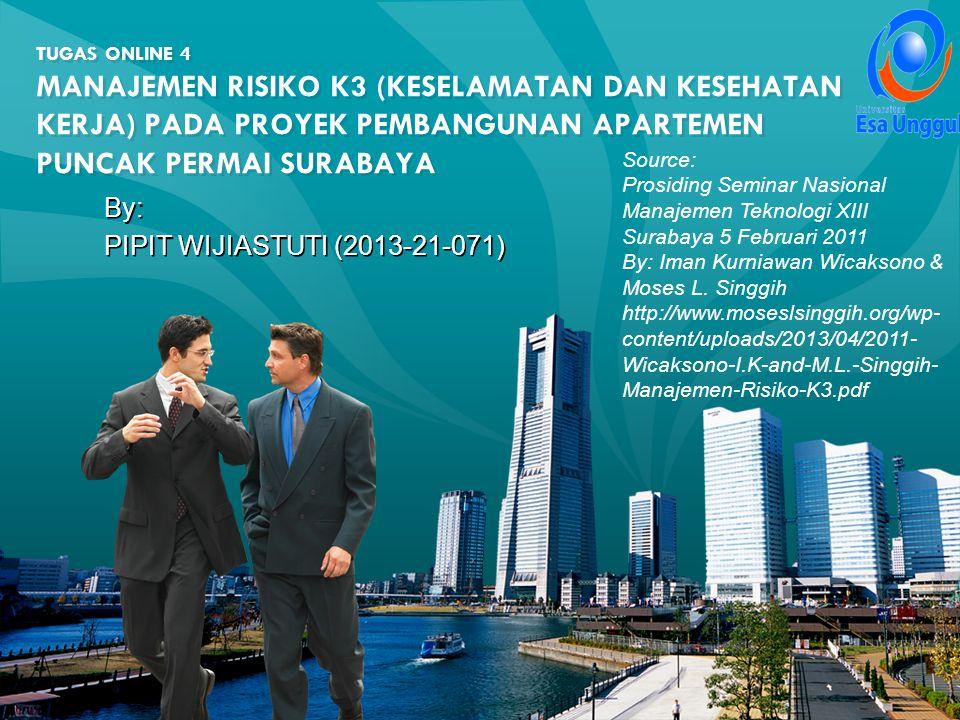TUGAS ONLINE 4 MANAJEMEN RISIKO K3 (KESELAMATAN DAN KESEHATAN KERJA) PADA PROYEK PEMBANGUNAN APARTEMEN PUNCAK PERMAI SURABAYA By: PIPIT WIJIASTUTI (2013-21-071) By: PIPIT WIJIASTUTI (2013-21-071) Source: Prosiding Seminar Nasional Manajemen Teknologi XIII Surabaya 5 Februari 2011 By: Iman Kurniawan Wicaksono & Moses L.