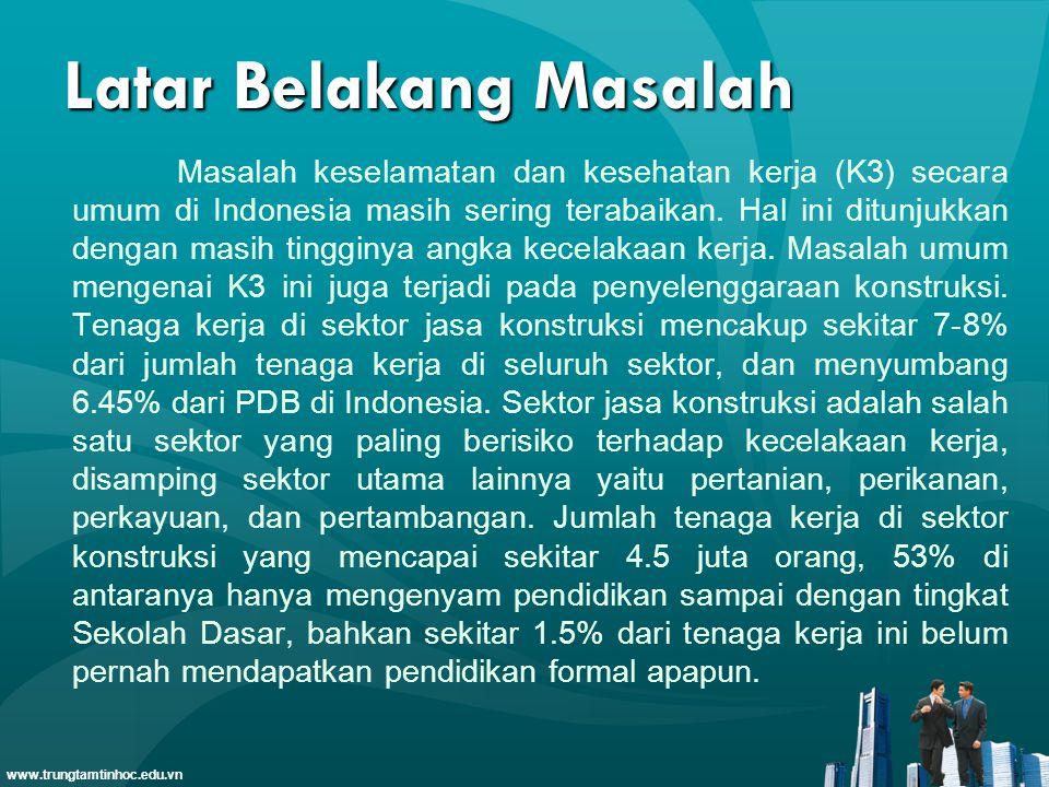 www.trungtamtinhoc.edu.vn Latar Belakang Masalah Masalah keselamatan dan kesehatan kerja (K3) secara umum di Indonesia masih sering terabaikan.
