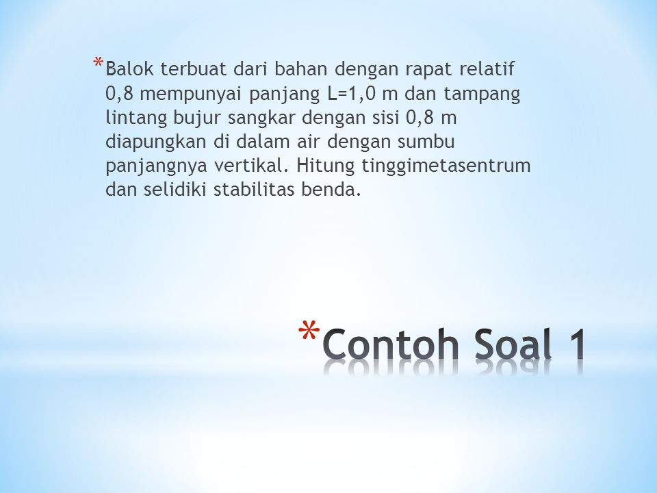 * Balok terbuat dari bahan dengan rapat relatif 0,8 mempunyai panjang L=1,0 m dan tampang lintang bujur sangkar dengan sisi 0,8 m diapungkan di dalam