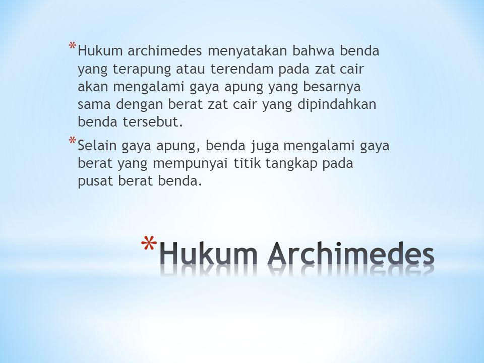 * Hukum archimedes menyatakan bahwa benda yang terapung atau terendam pada zat cair akan mengalami gaya apung yang besarnya sama dengan berat zat cair