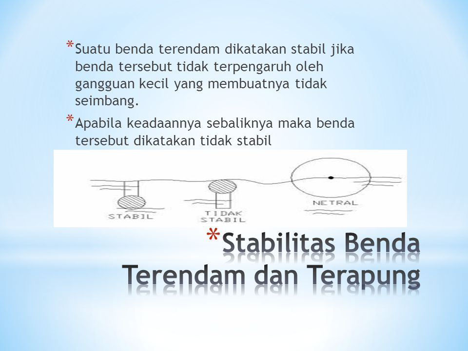 * Suatu benda terendam dikatakan stabil jika benda tersebut tidak terpengaruh oleh gangguan kecil yang membuatnya tidak seimbang. * Apabila keadaannya