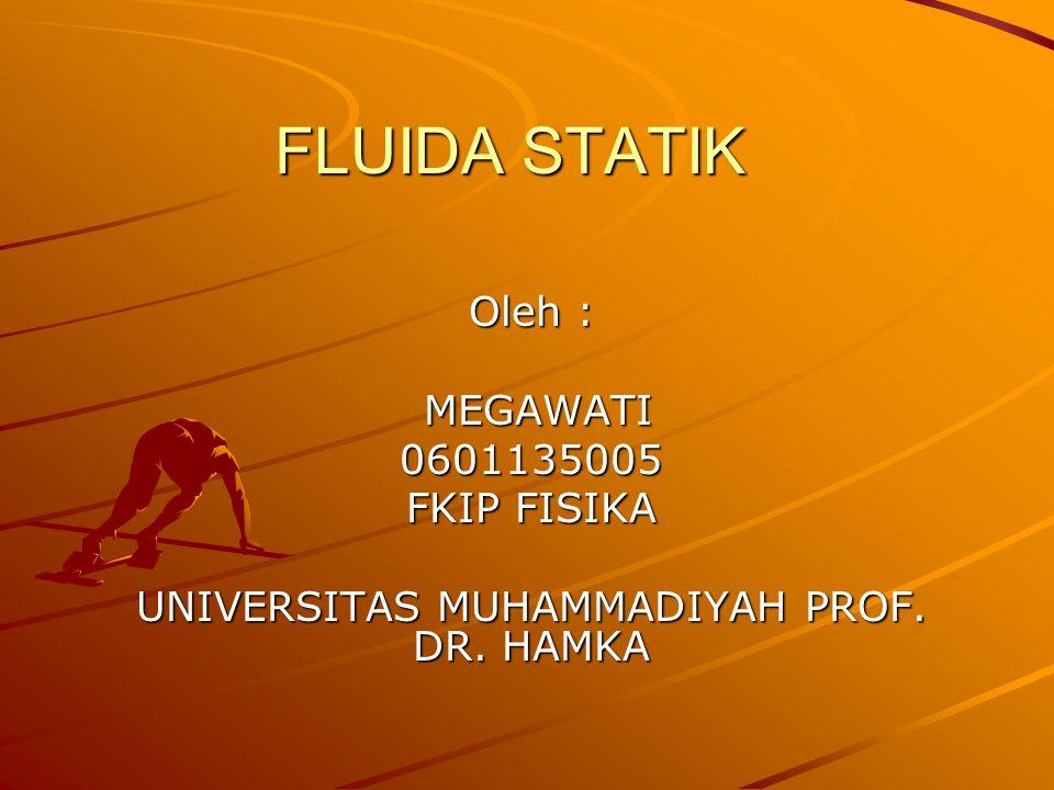 FLUIDA STATIK Oleh : MEGAWATI MEGAWATI0601135005 FKIP FISIKA UNIVERSITAS MUHAMMADIYAH PROF.