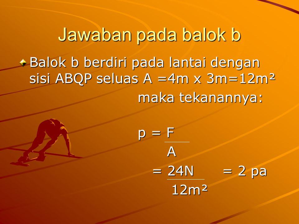 Jawaban pada balok b Balok b berdiri pada lantai dengan sisi ABQP seluas A =4m x 3m=12m² maka tekanannya: p = F A = 24N = 2 pa = 24N = 2 pa 12m² 12m²