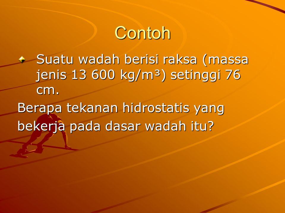 Contoh Suatu wadah berisi raksa (massa jenis 13 600 kg/m³) setinggi 76 cm. Berapa tekanan hidrostatis yang bekerja pada dasar wadah itu?