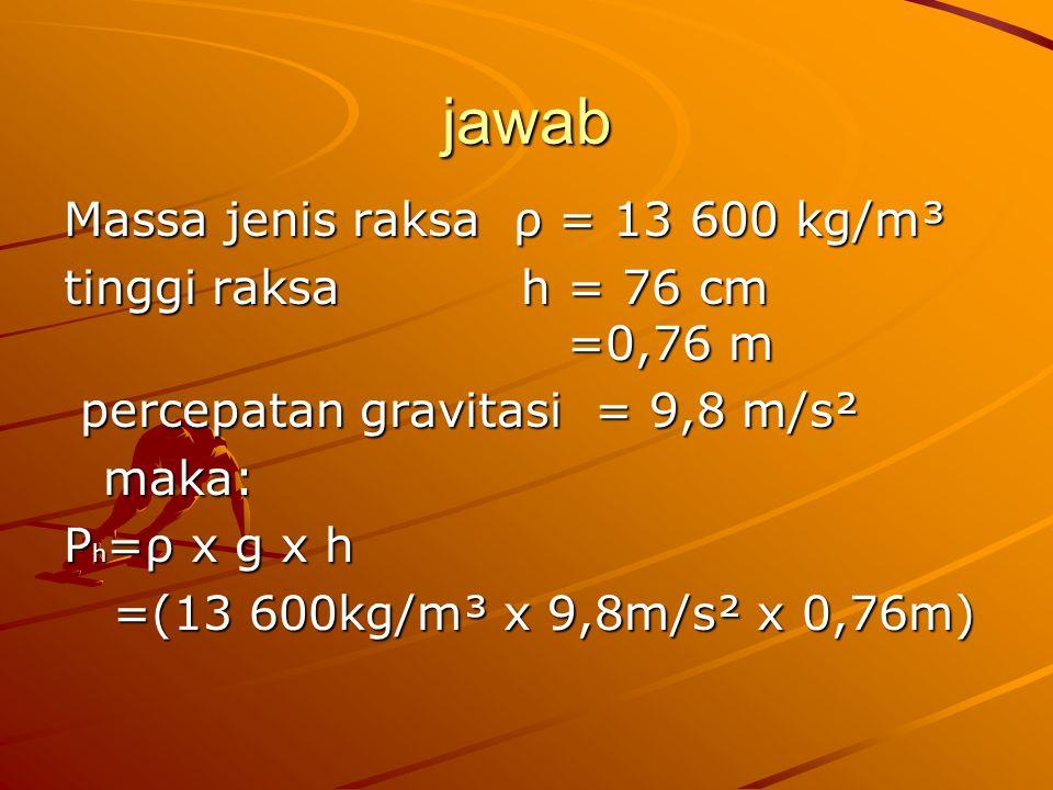 jawab Massa jenis raksa ρ = 13 600 kg/m³ tinggi raksa h = 76 cm =0,76 m percepatan gravitasi = 9,8 m/s² percepatan gravitasi = 9,8 m/s²maka: P h =ρ x g x h =(13 600kg/m³ x 9,8m/s² x 0,76m) =(13 600kg/m³ x 9,8m/s² x 0,76m)