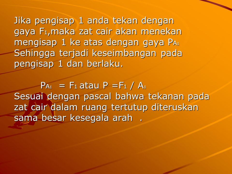 Jika pengisap 1 anda tekan dengan gaya F 1,maka zat cair akan menekan mengisap 1 ke atas dengan gaya P A 1 Sehingga terjadi keseimbangan pada pengisap 1 dan berlaku.