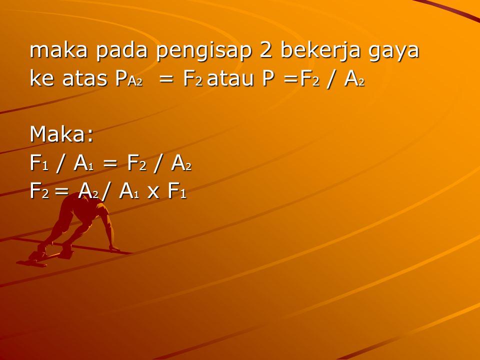 maka pada pengisap 2 bekerja gaya ke atas P A 2 = F 2 atau P =F 2 / A 2 Maka: F 1 / A 1 = F 2 / A 2 F 2 = A 2 / A 1 x F 1