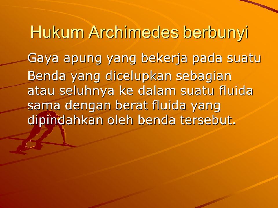 Hukum Archimedes berbunyi Gaya apung yang bekerja pada suatu Benda yang dicelupkan sebagian atau seluhnya ke dalam suatu fluida sama dengan berat fluida yang dipindahkan oleh benda tersebut.