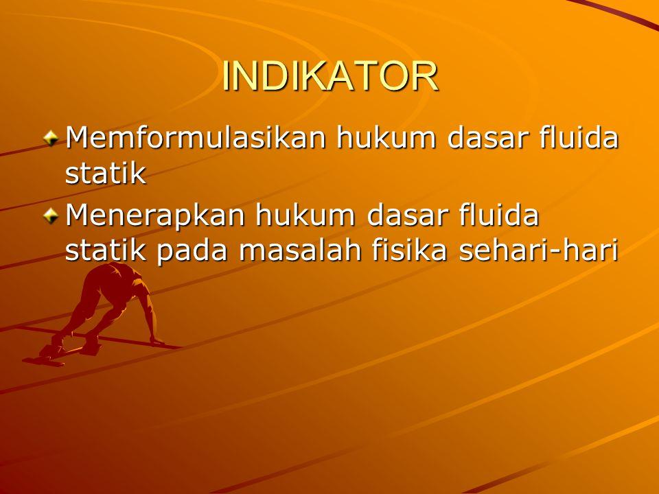 INDIKATOR Memformulasikan hukum dasar fluida statik Menerapkan hukum dasar fluida statik pada masalah fisika sehari-hari