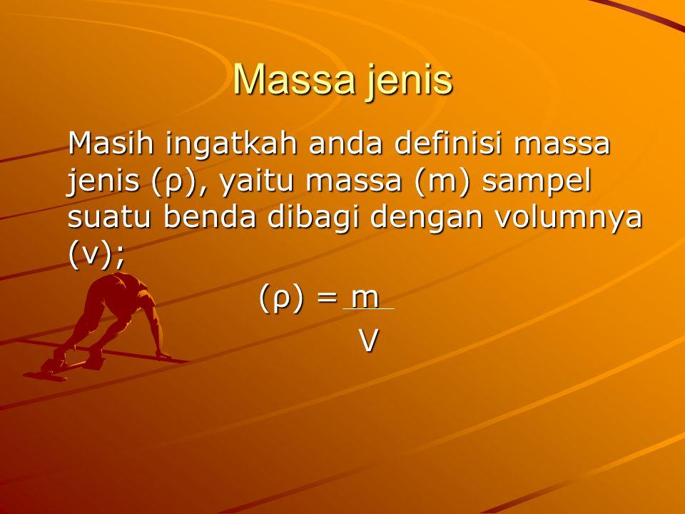 Massa jenis Masih ingatkah anda definisi massa jenis (ρ), yaitu massa (m) sampel suatu benda dibagi dengan volumnya (v); (ρ) = m (ρ) = m V