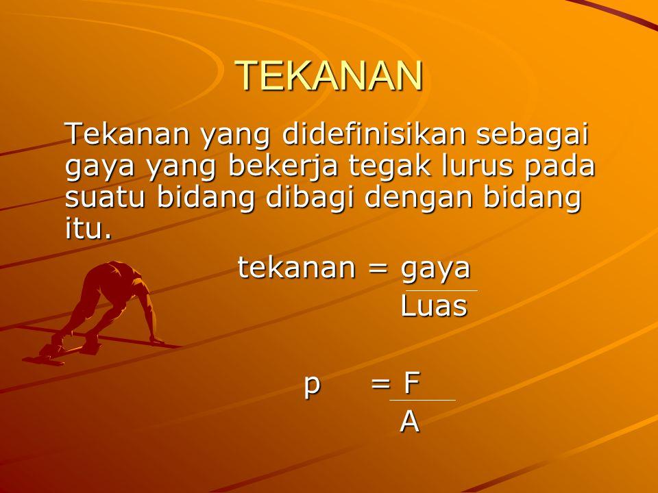 TEKANAN Tekanan yang didefinisikan sebagai gaya yang bekerja tegak lurus pada suatu bidang dibagi dengan bidang itu. tekanan = gaya Luas Luas p = F A