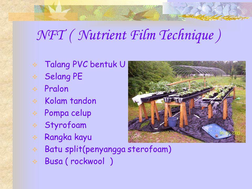 NFT ( Nutrient Film Technique )  Talang PVC bentuk U  Selang PE  Pralon  Kolam tandon  Pompa celup  Styrofoam  Rangka kayu  Batu split(penyangga sterofoam)  Busa ( rockwool )