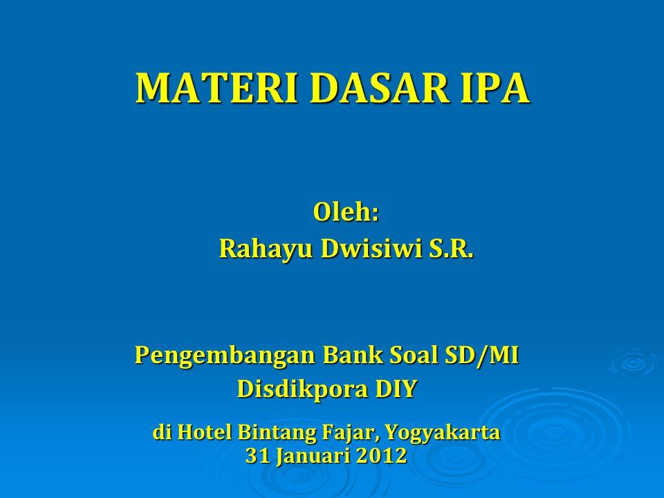 Oleh: Rahayu Dwisiwi S.R. MATERI DASAR IPA Pengembangan Bank Soal SD/MI Disdikpora DIY di Hotel Bintang Fajar, Yogyakarta 31 Januari 2012