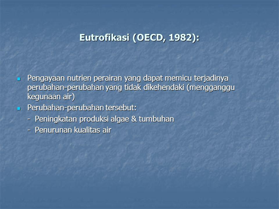 Eutrofikasi (OECD, 1982): Pengayaan nutrien perairan yang dapat memicu terjadinya perubahan-perubahan yang tidak dikehendaki (mengganggu kegunaan air)