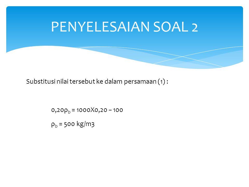 Substitusi nilai tersebut ke dalam persamaan (1) : 0,20ρ b = 1000X0,20 − 100 ρ b = 500 kg/m3 PENYELESAIAN SOAL 2