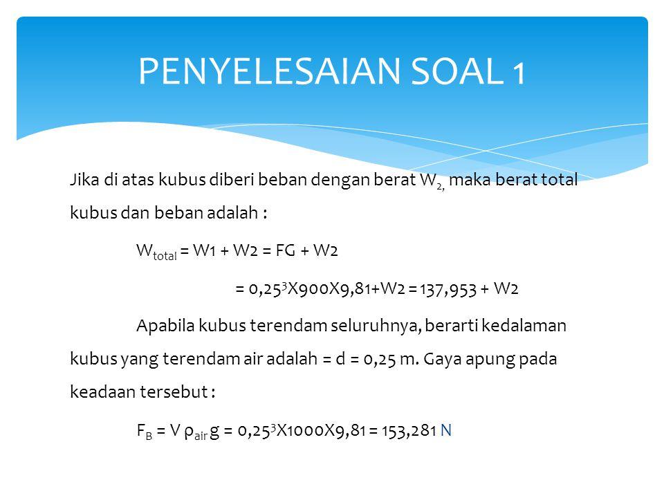 Dengan menyamakan berat total dan gaya apung : W total = F B  137,953 + W 2 = 153,281 W 2 = 15,328 N PENYELESAIAN SOAL 1