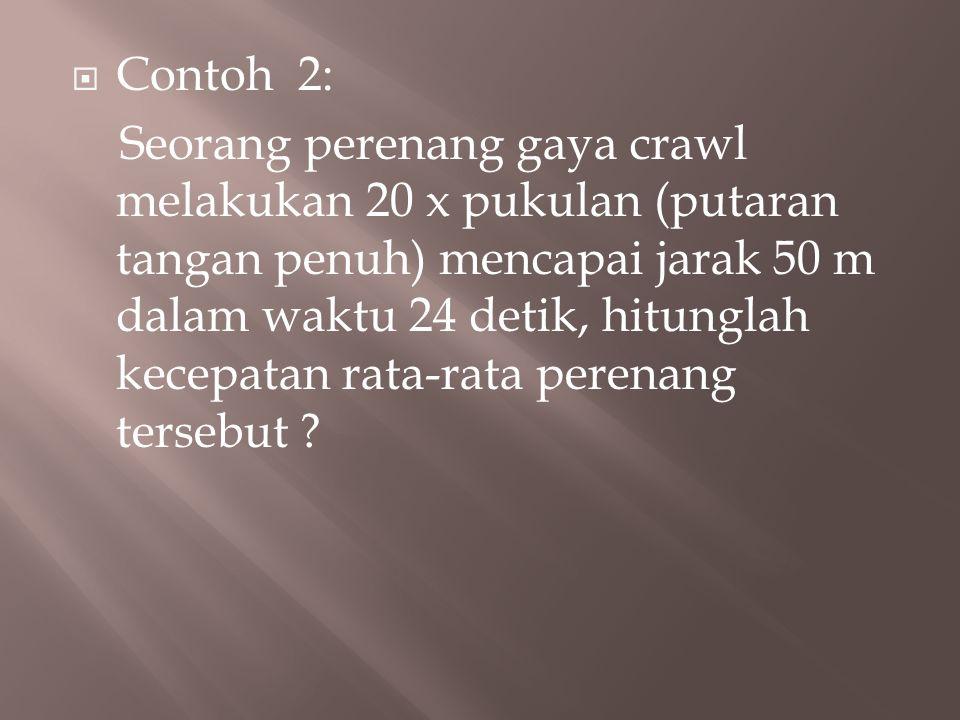  Contoh 2: Seorang perenang gaya crawl melakukan 20 x pukulan (putaran tangan penuh) mencapai jarak 50 m dalam waktu 24 detik, hitunglah kecepatan ra