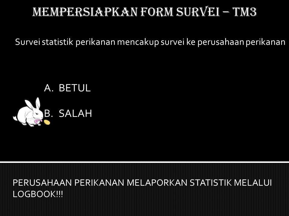 Mempersiapkan form SURVEI – TM3 Survei statistik perikanan mencakup survei ke perusahaan perikanan PERUSAHAAN PERIKANAN MELAPORKAN STATISTIK MELALUI L