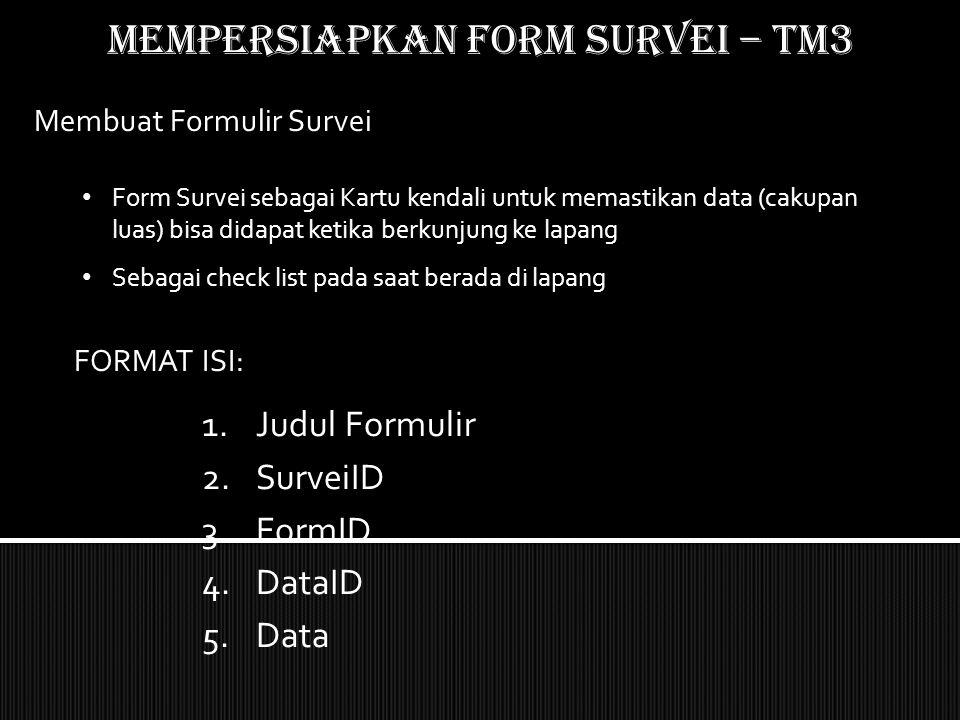 Mempersiapkan form SURVEI – TM3 Membuat Formulir Survei Form Survei sebagai Kartu kendali untuk memastikan data (cakupan luas) bisa didapat ketika ber