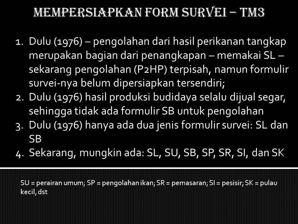 Mempersiapkan form SURVEI – TM3 1.Dulu (1976) – pengolahan dari hasil perikanan tangkap merupakan bagian dari penangkapan – memakai SL – sekarang peng