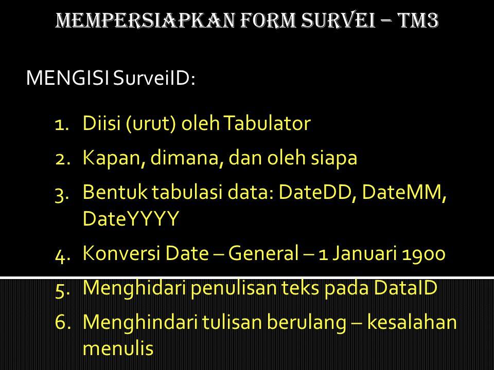 Mempersiapkan form SURVEI – TM3 1.Diisi (urut) oleh Tabulator 2.Kapan, dimana, dan oleh siapa 3.Bentuk tabulasi data: DateDD, DateMM, DateYYYY 4.Konve