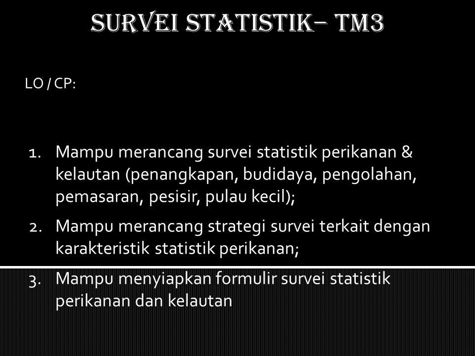 SURVEI STATISTIK– TM3 LO / CP: 1.Mampu merancang survei statistik perikanan & kelautan (penangkapan, budidaya, pengolahan, pemasaran, pesisir, pulau k