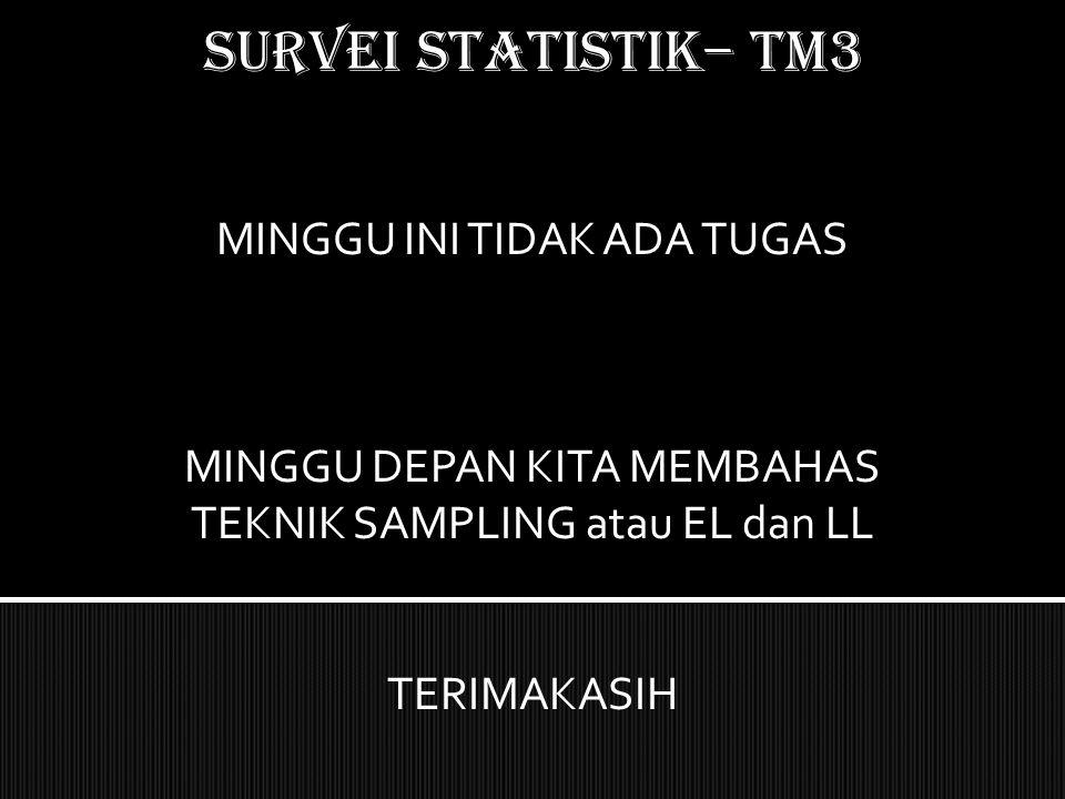 SURVEI STATISTIK– TM3 MINGGU INI TIDAK ADA TUGAS MINGGU DEPAN KITA MEMBAHAS TEKNIK SAMPLING atau EL dan LL TERIMAKASIH