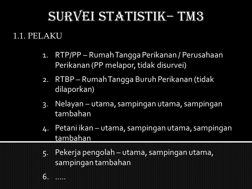 SURVEI STATISTIK– TM3 1.1. PELAKU 1.RTP/PP – Rumah Tangga Perikanan / Perusahaan Perikanan (PP melapor, tidak disurvei) 2.RTBP – Rumah Tangga Buruh Pe