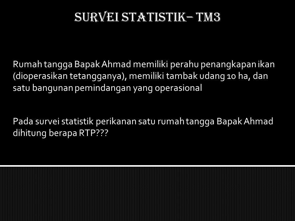 SURVEI STATISTIK– TM3 Rumah tangga Bapak Ahmad memiliki perahu penangkapan ikan (dioperasikan tetangganya), memiliki tambak udang 10 ha, dan satu bang