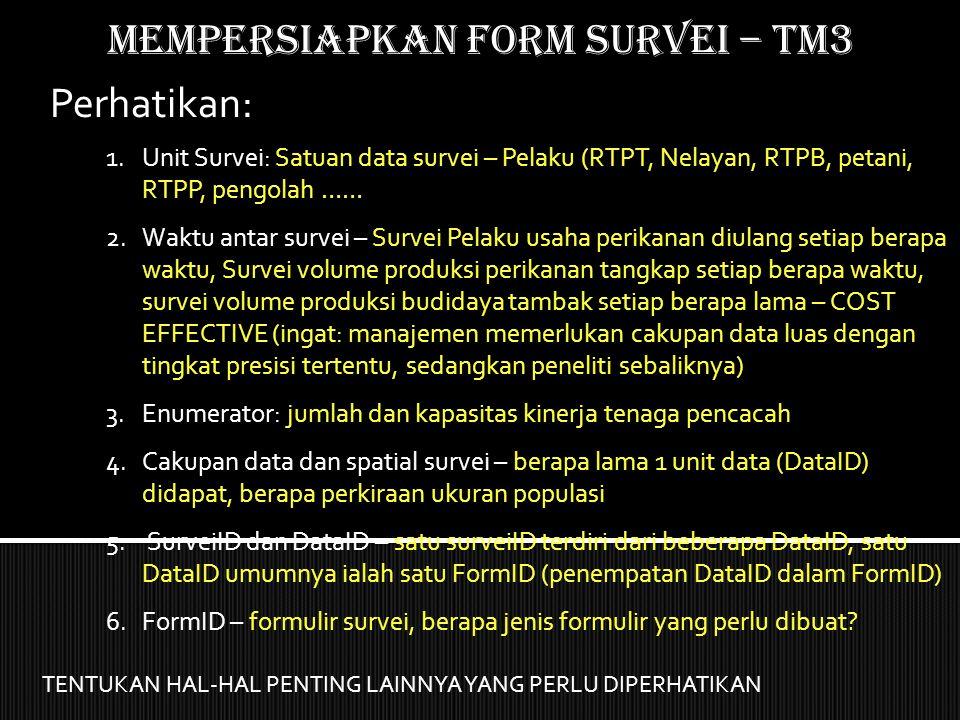 Mempersiapkan form SURVEI – TM3 Perhatikan: 1.Unit Survei: Satuan data survei – Pelaku (RTPT, Nelayan, RTPB, petani, RTPP, pengolah …… 2.Waktu antar s