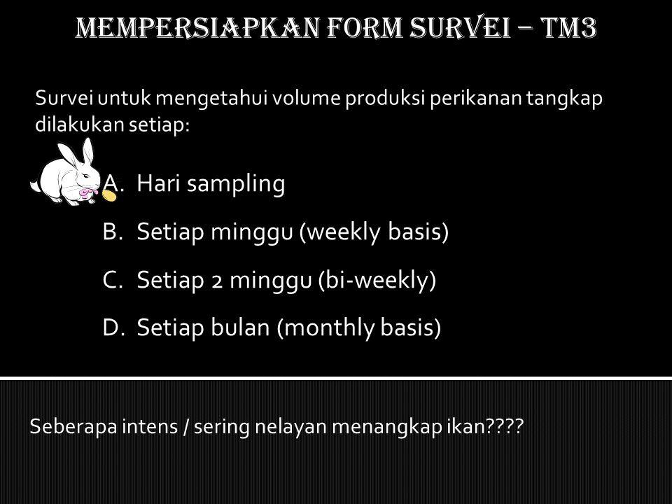 Mempersiapkan form SURVEI – TM3 Survei untuk mengetahui volume produksi perikanan tangkap dilakukan setiap: Seberapa intens / sering nelayan menangkap