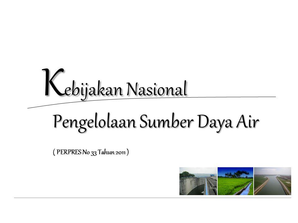 K ebijakan Nasional Pengelolaan Sumber Daya Air K ebijakan Nasional Pengelolaan Sumber Daya Air ( PERPRES No 33 Tahun 2011 )