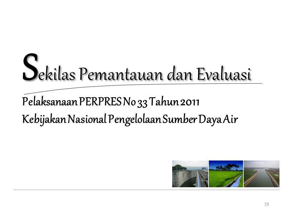 S ekilas Pemantauan dan Evaluasi Pelaksanaan PERPRES No 33 Tahun 2011 Kebijakan Nasional Pengelolaan Sumber Daya Air 19