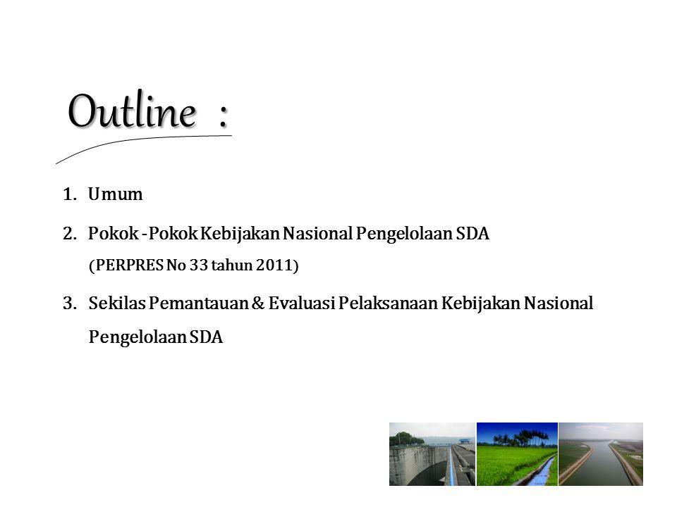 Outline : 1.Umum 2.Pokok -Pokok Kebijakan Nasional Pengelolaan SDA ( PERPRES No 33 tahun 2011 ) 3.Sekilas Pemantauan & Evaluasi Pelaksanaan Kebijakan