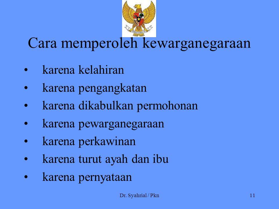 Dr. Syahrial / Pkn11 Cara memperoleh kewarganegaraan karena kelahiran karena pengangkatan karena dikabulkan permohonan karena pewarganegaraan karena p