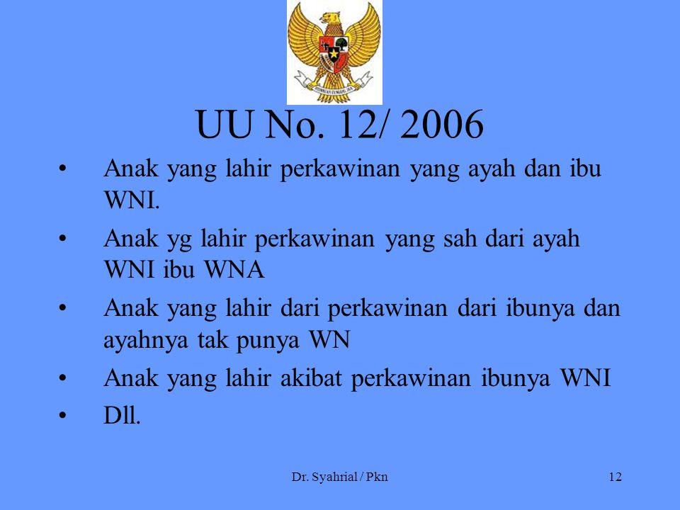 Dr. Syahrial / Pkn12 UU No. 12/ 2006 Anak yang lahir perkawinan yang ayah dan ibu WNI. Anak yg lahir perkawinan yang sah dari ayah WNI ibu WNA Anak ya