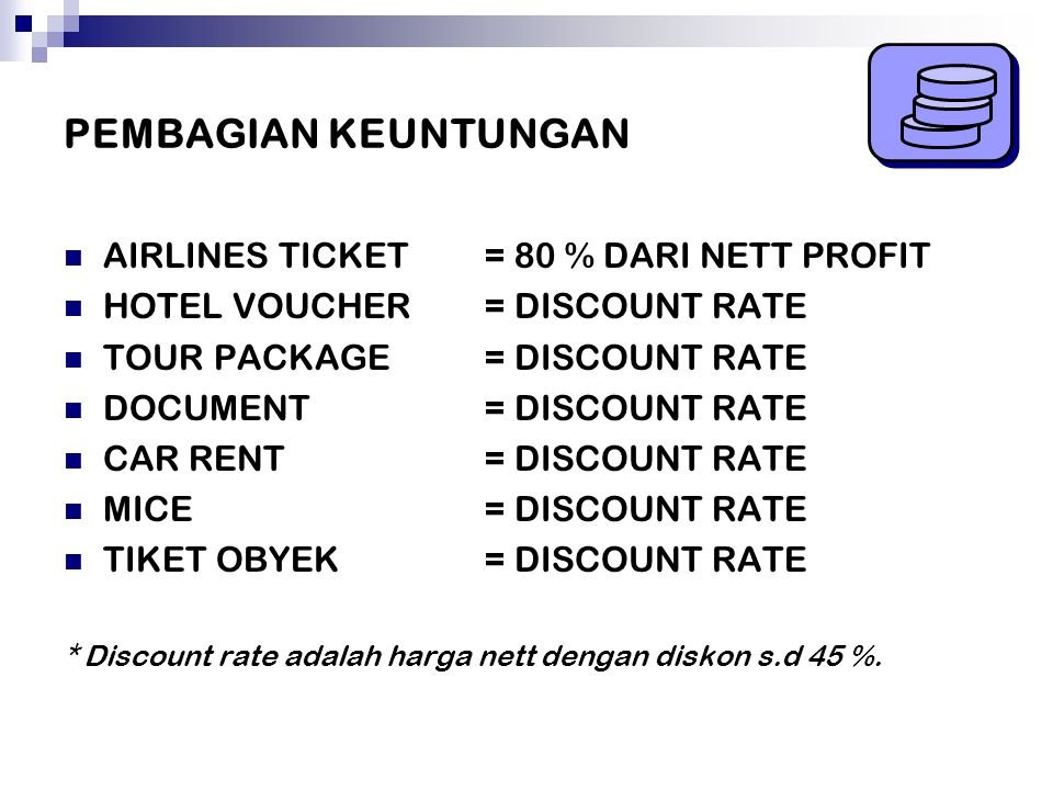 PEMBAGIAN KEUNTUNGAN AIRLINES TICKET = 80 % DARI NETT PROFIT HOTEL VOUCHER= DISCOUNT RATE TOUR PACKAGE= DISCOUNT RATE DOCUMENT= DISCOUNT RATE CAR RENT= DISCOUNT RATE MICE= DISCOUNT RATE TIKET OBYEK = DISCOUNT RATE * Discount rate adalah harga nett dengan diskon s.d 45 %.