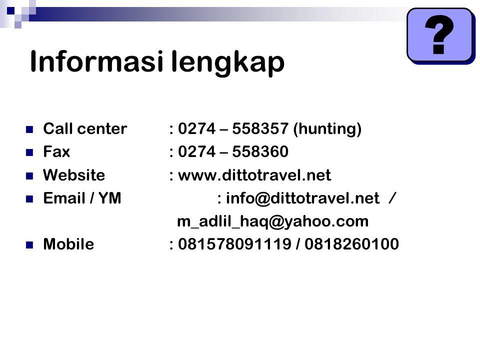 Informasi lengkap Call center: 0274 – 558357 (hunting) Fax: 0274 – 558360 Website: www.dittotravel.net Email / YM: info@dittotravel.net / m_adlil_haq@yahoo.com Mobile : 081578091119 / 0818260100