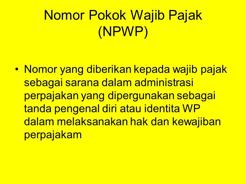 Nomor Pokok Wajib Pajak (NPWP) Nomor yang diberikan kepada wajib pajak sebagai sarana dalam administrasi perpajakan yang dipergunakan sebagai tanda pe