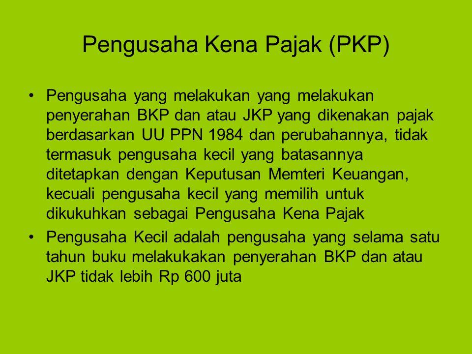Pengusaha Kena Pajak (PKP) Pengusaha yang melakukan yang melakukan penyerahan BKP dan atau JKP yang dikenakan pajak berdasarkan UU PPN 1984 dan peruba