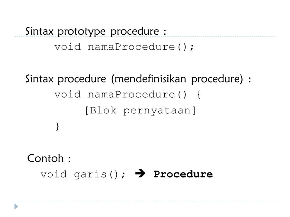 Sintax prototype procedure : void namaProcedure(); Sintax procedure (mendefinisikan procedure) : void namaProcedure() { [Blok pernyataan] } Contoh : void garis();  Procedure