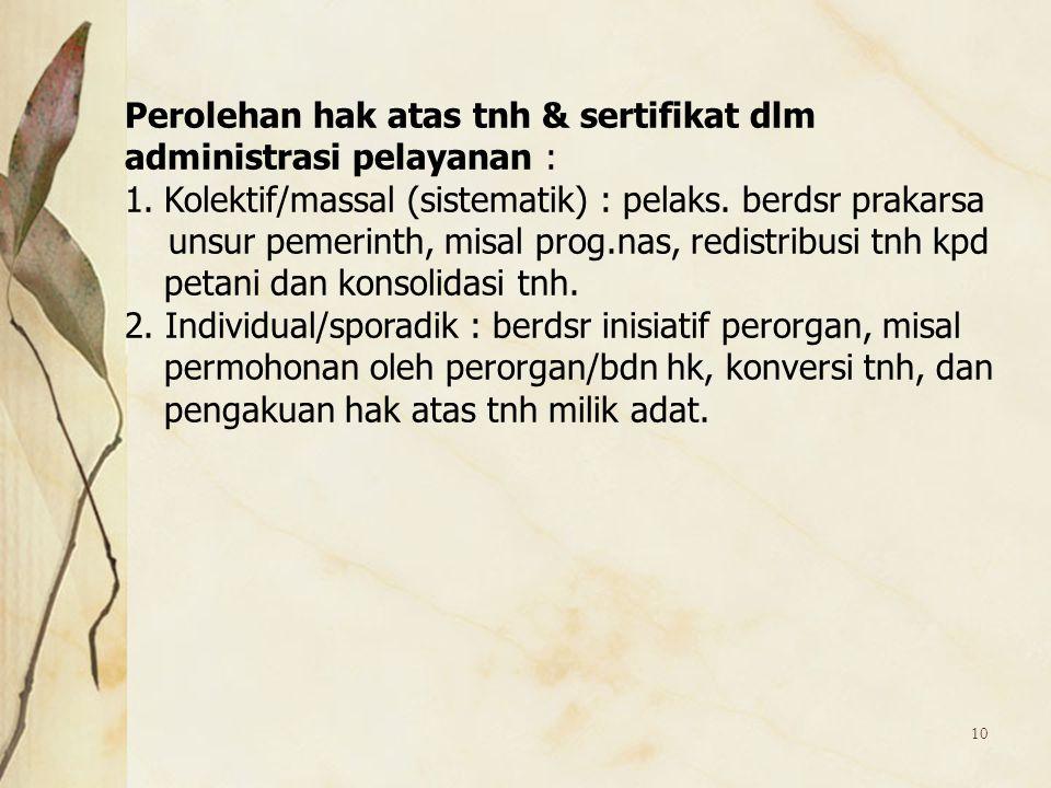 10 Perolehan hak atas tnh & sertifikat dlm administrasi pelayanan : 1.Kolektif/massal (sistematik) : pelaks. berdsr prakarsa unsur pemerinth, misal pr