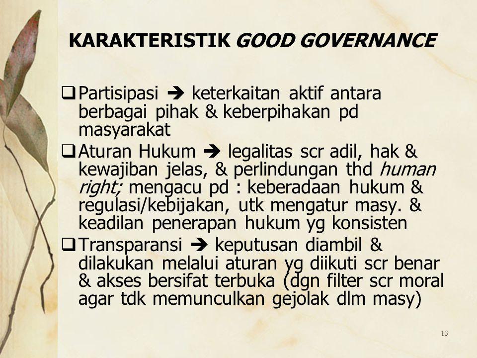 13 KARAKTERISTIK GOOD GOVERNANCE  Partisipasi  keterkaitan aktif antara berbagai pihak & keberpihakan pd masyarakat  Aturan Hukum  legalitas scr a