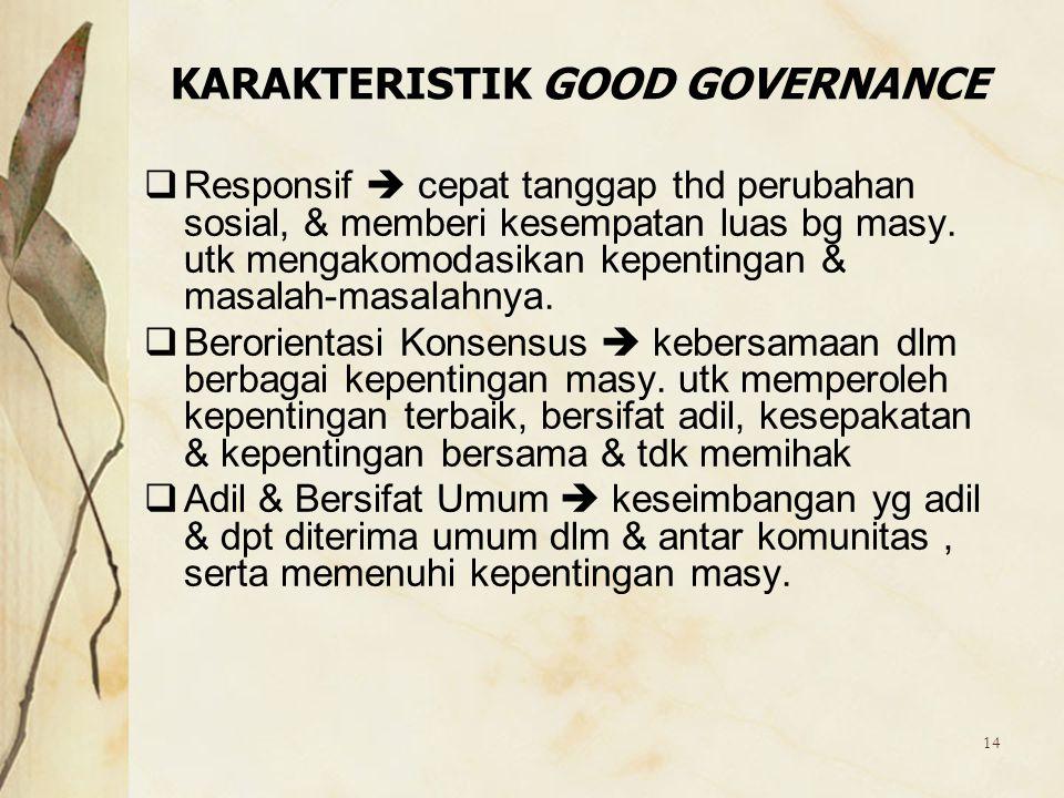 14 KARAKTERISTIK GOOD GOVERNANCE  Responsif  cepat tanggap thd perubahan sosial, & memberi kesempatan luas bg masy. utk mengakomodasikan kepentingan