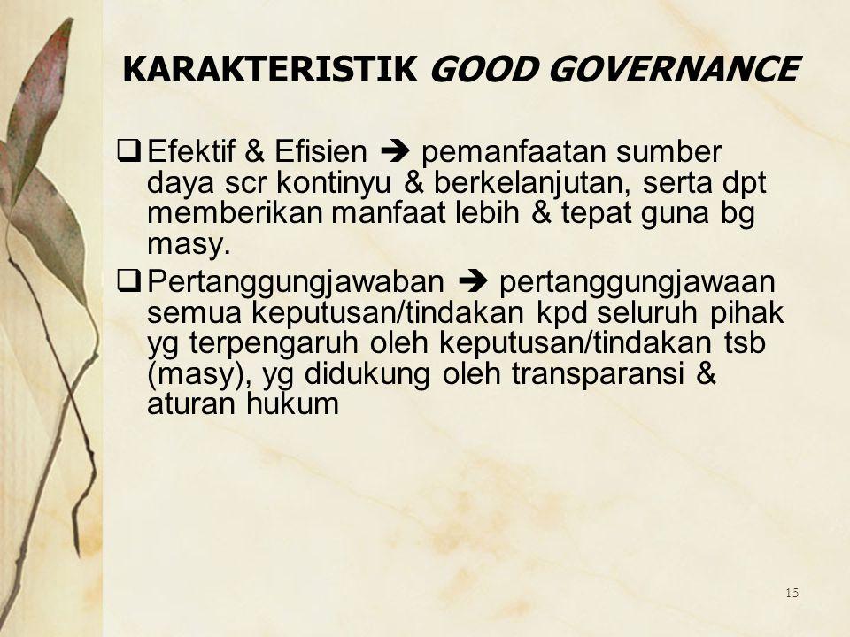 15 KARAKTERISTIK GOOD GOVERNANCE  Efektif & Efisien  pemanfaatan sumber daya scr kontinyu & berkelanjutan, serta dpt memberikan manfaat lebih & tepa