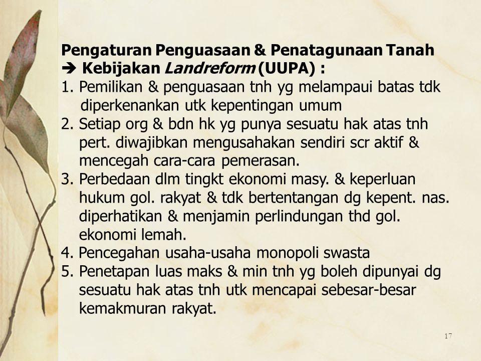 17 Pengaturan Penguasaan & Penatagunaan Tanah  Kebijakan Landreform (UUPA) : 1.Pemilikan & penguasaan tnh yg melampaui batas tdk diperkenankan utk ke