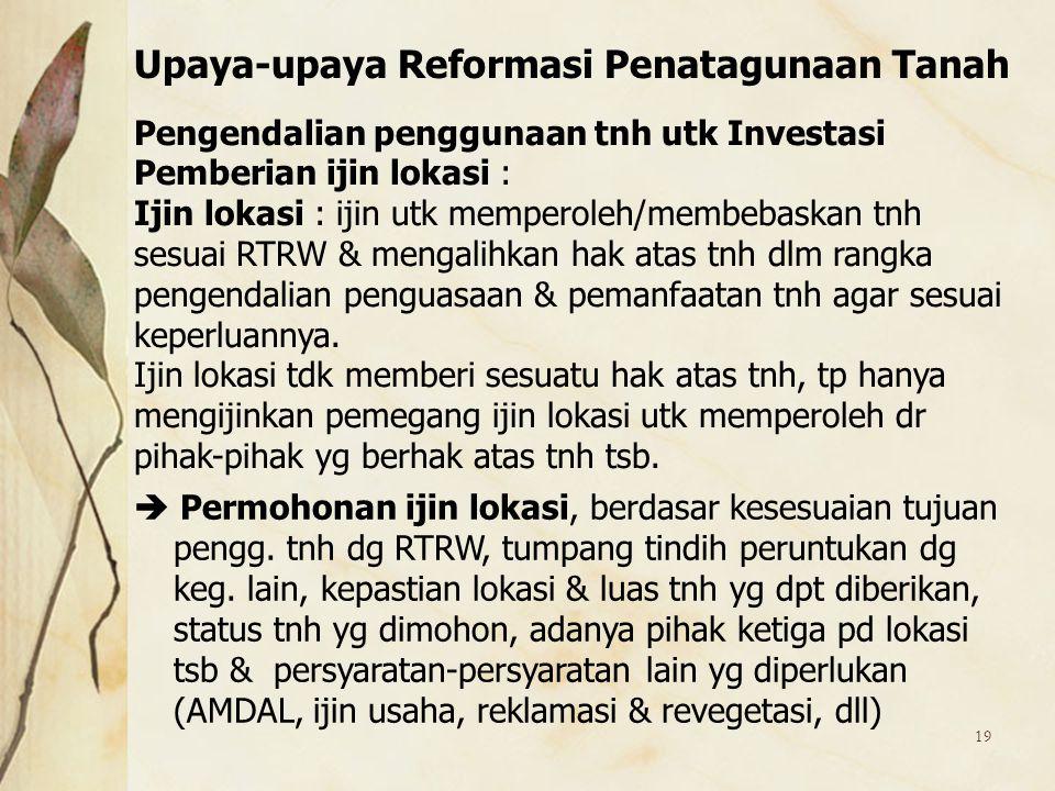 19 Pengendalian penggunaan tnh utk Investasi Pemberian ijin lokasi : Ijin lokasi : ijin utk memperoleh/membebaskan tnh sesuai RTRW & mengalihkan hak a
