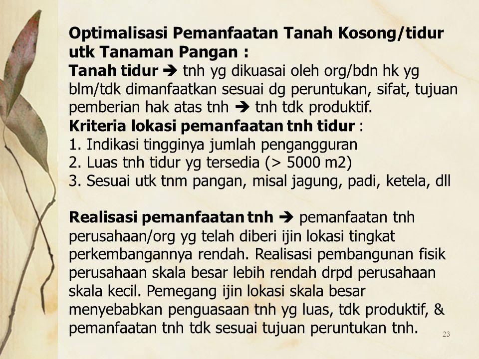 23 Optimalisasi Pemanfaatan Tanah Kosong/tidur utk Tanaman Pangan : Tanah tidur  tnh yg dikuasai oleh org/bdn hk yg blm/tdk dimanfaatkan sesuai dg pe