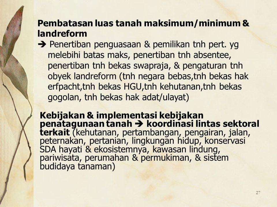 27 Pembatasan luas tanah maksimum/minimum & landreform  Penertiban penguasaan & pemilikan tnh pert. yg melebihi batas maks, penertiban tnh absentee,